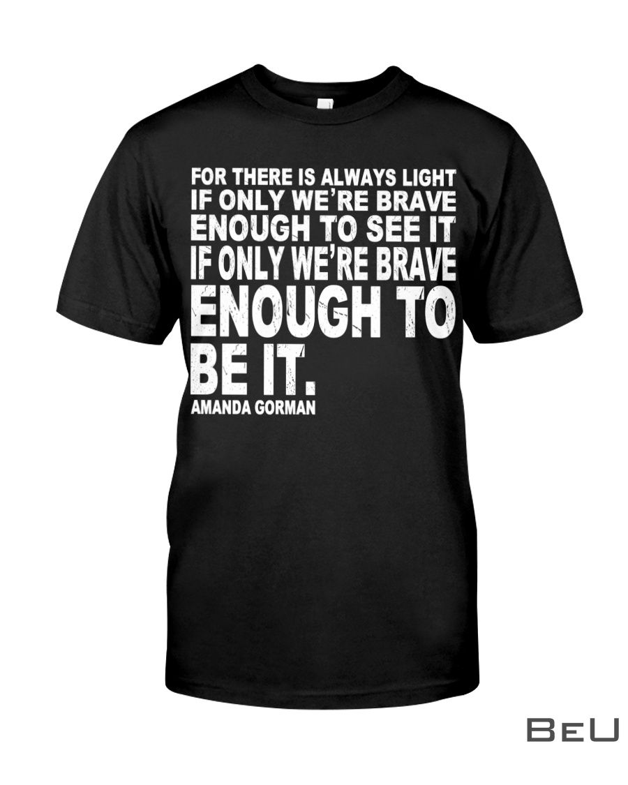 For there is always light if only we're brave enough to see it If you we're brave enough to be it shirt