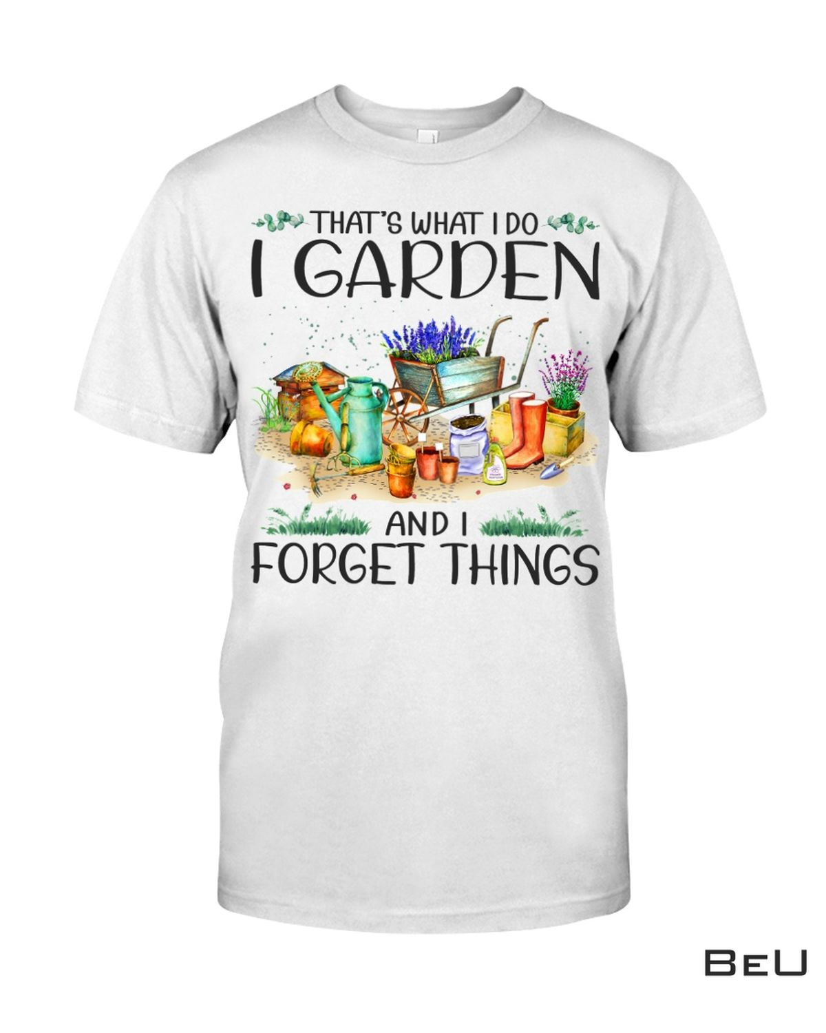 Gardening That's What I Do I Garden And I Forget Things Shirt, hoodie, tank top