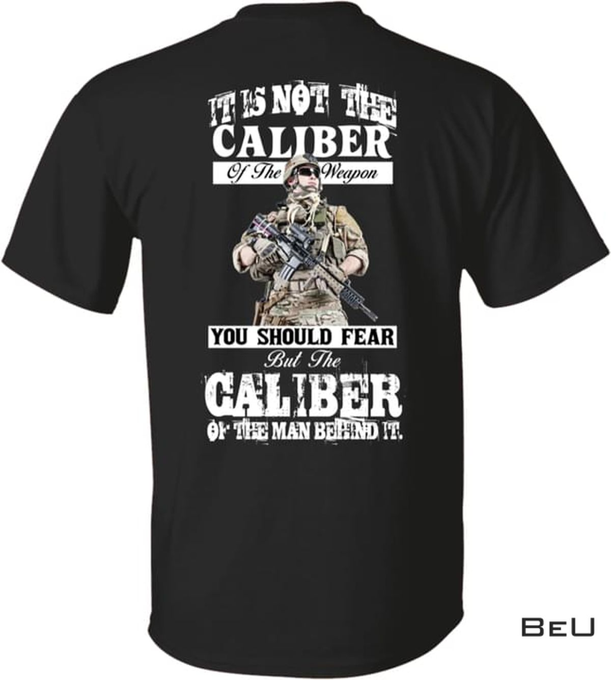 It's Not The Caliber Of The Weapon You Should Fear But The Caliber Of The Man Behind It Shirt