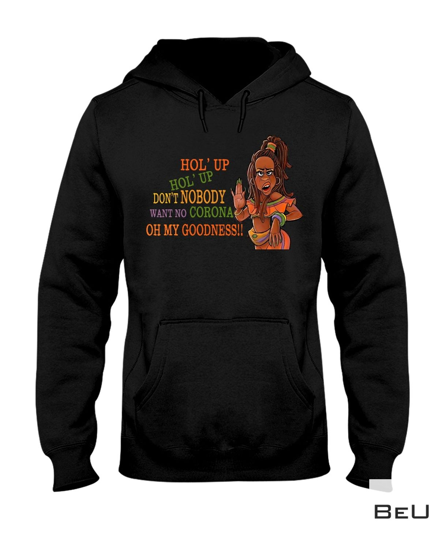 Popular Hol' Up Don't Nobody Want No Corona Shirt, hoodie, tank top