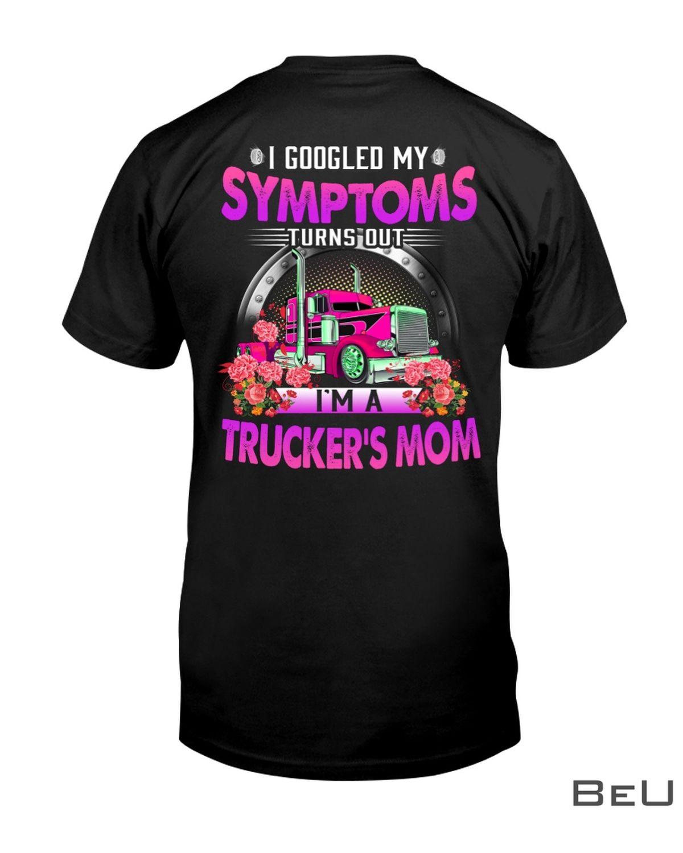 I Googled My Symptoms Turns Out I'M A Trucker'S Mom Shirt