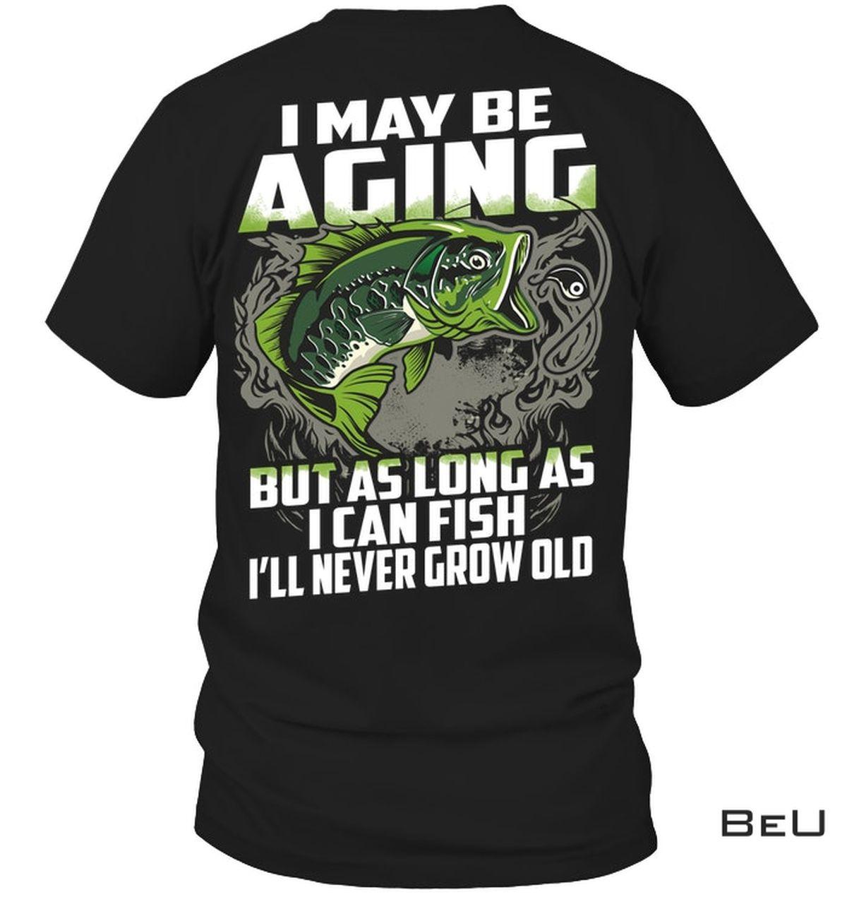 I May Be Aging But As Long As I Can Fish I'll Never Grow Old Shirt, hoodie