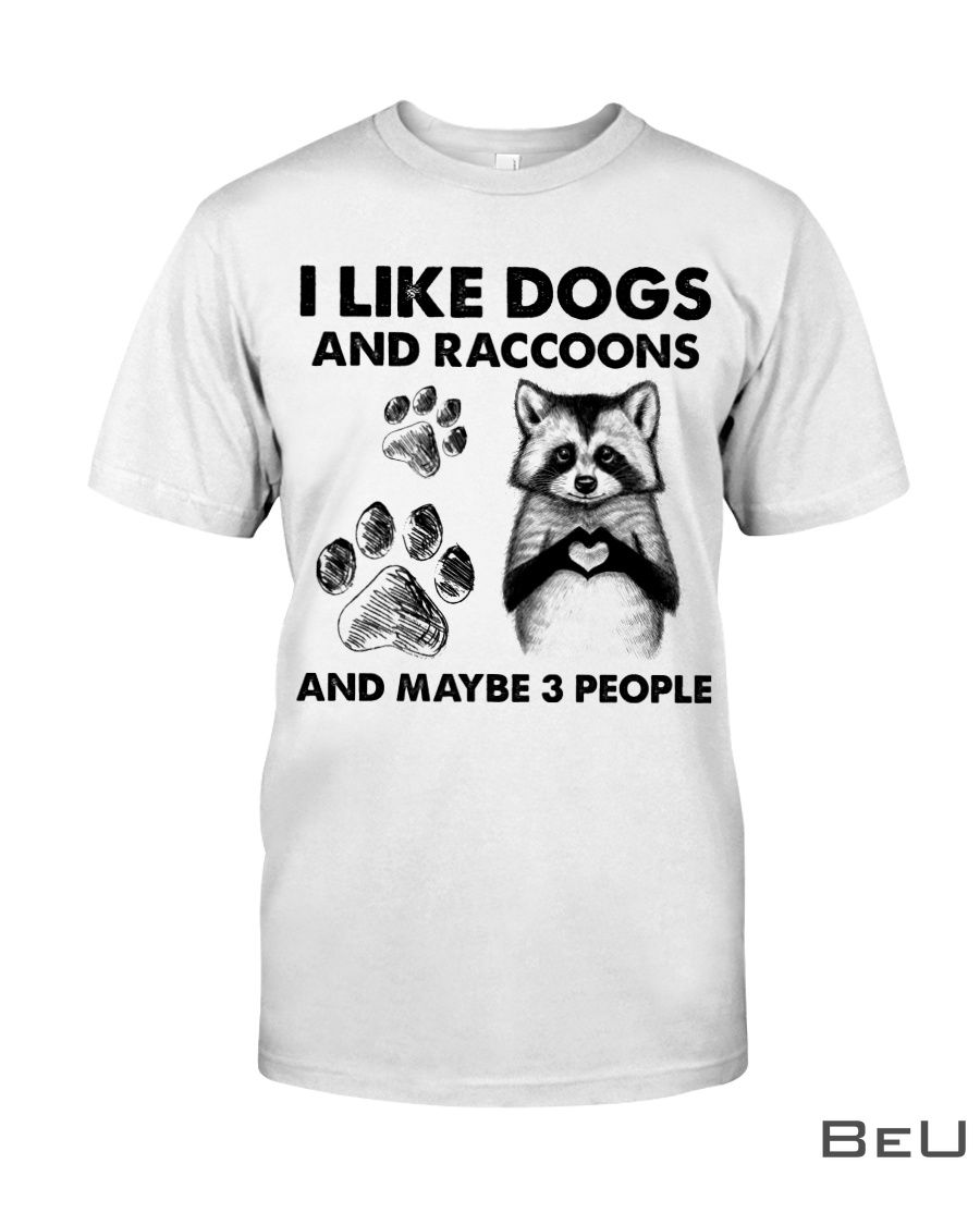 I like dogs and raccoons and maybe 3 people shirt
