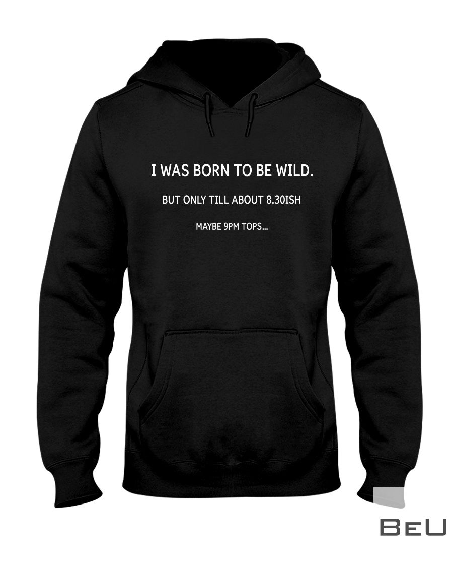 I was born to be wild but only till about 8.30ISH maybe 9pm tops shirt
