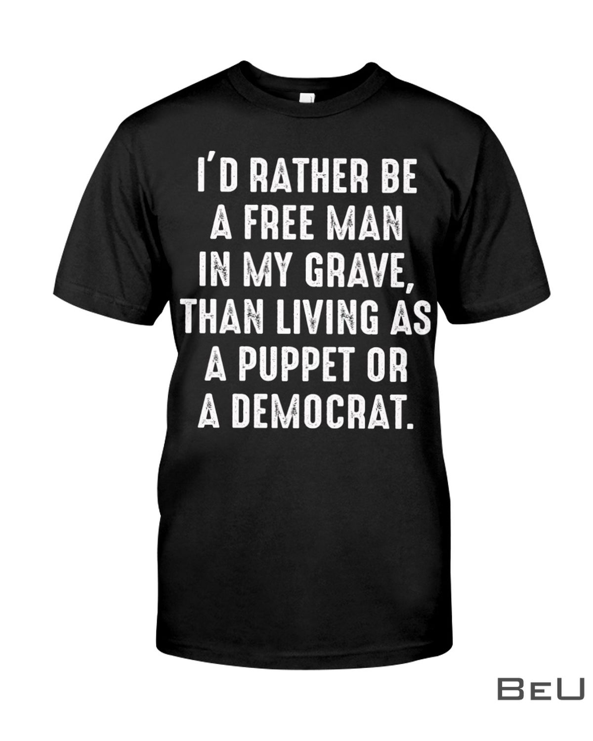 I'd Rather Be A Free Man In My Grave Than Living As A Puppet Or A Democrat Shirt