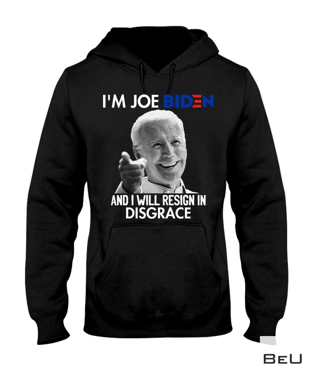 I'm Joe Biden And I Will Resign In Disgrace Shirt a