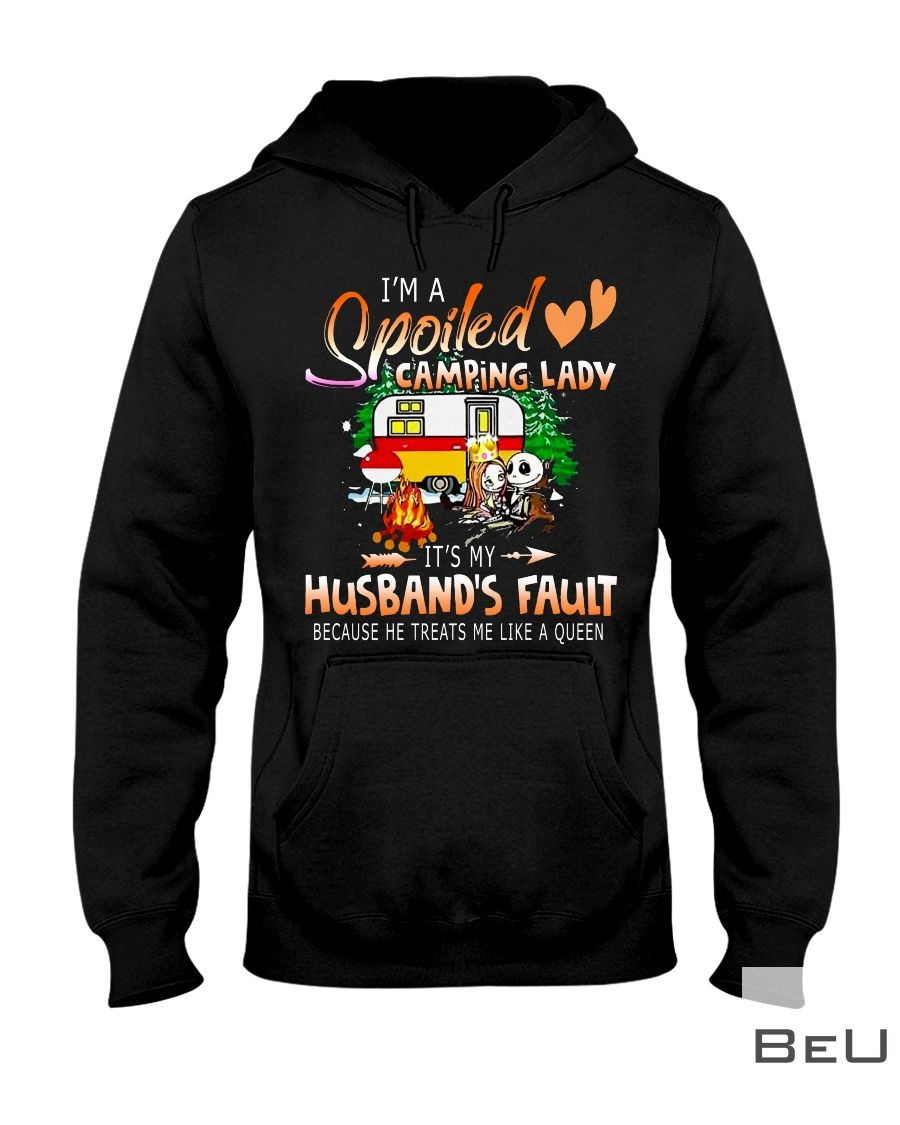 I'm a spoiled camping lady It's my husband fault because he treats me like a queen shirt