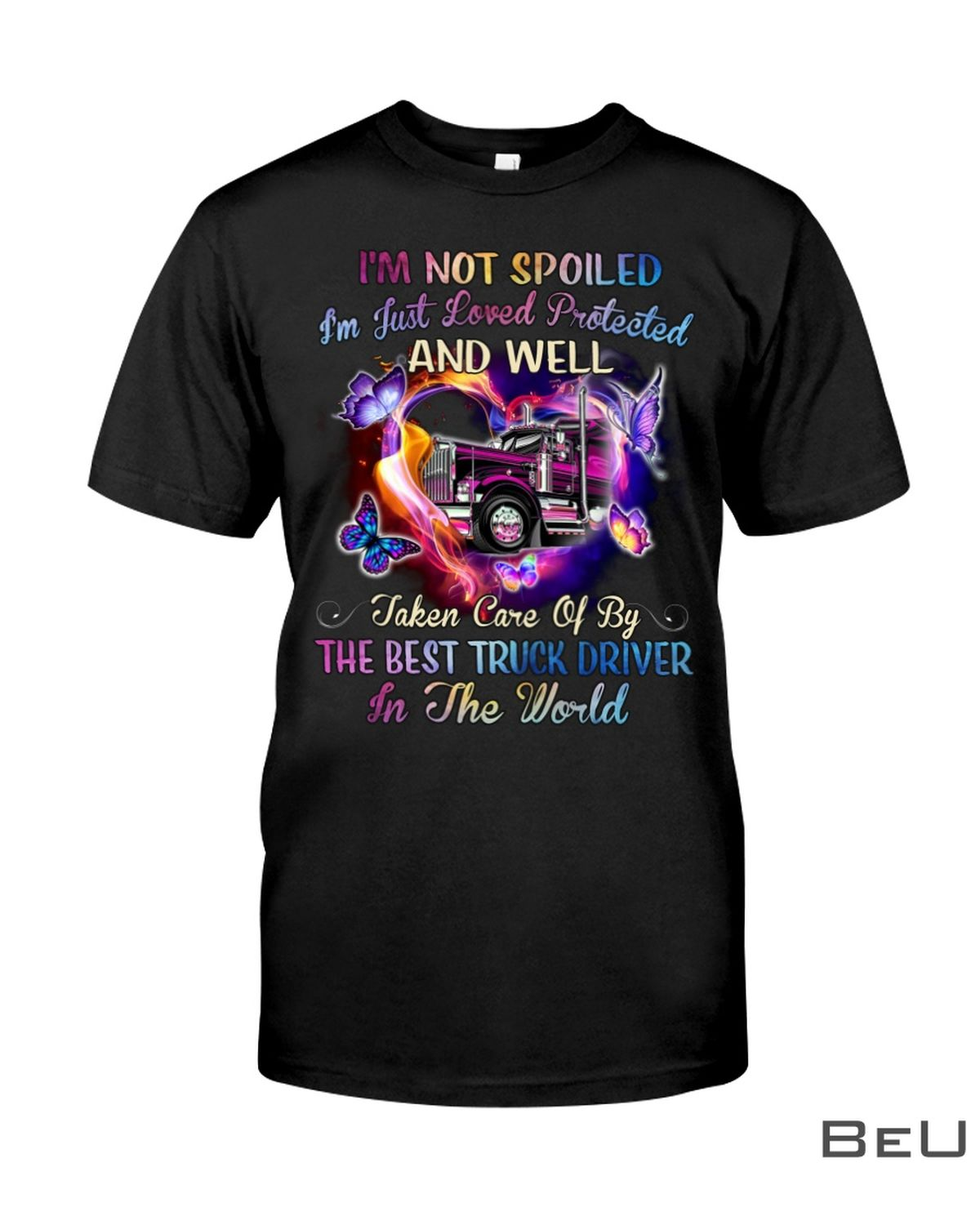 I'm not spoiled I'm just loved protected and well taken care of by the best truck driver in the world shirt