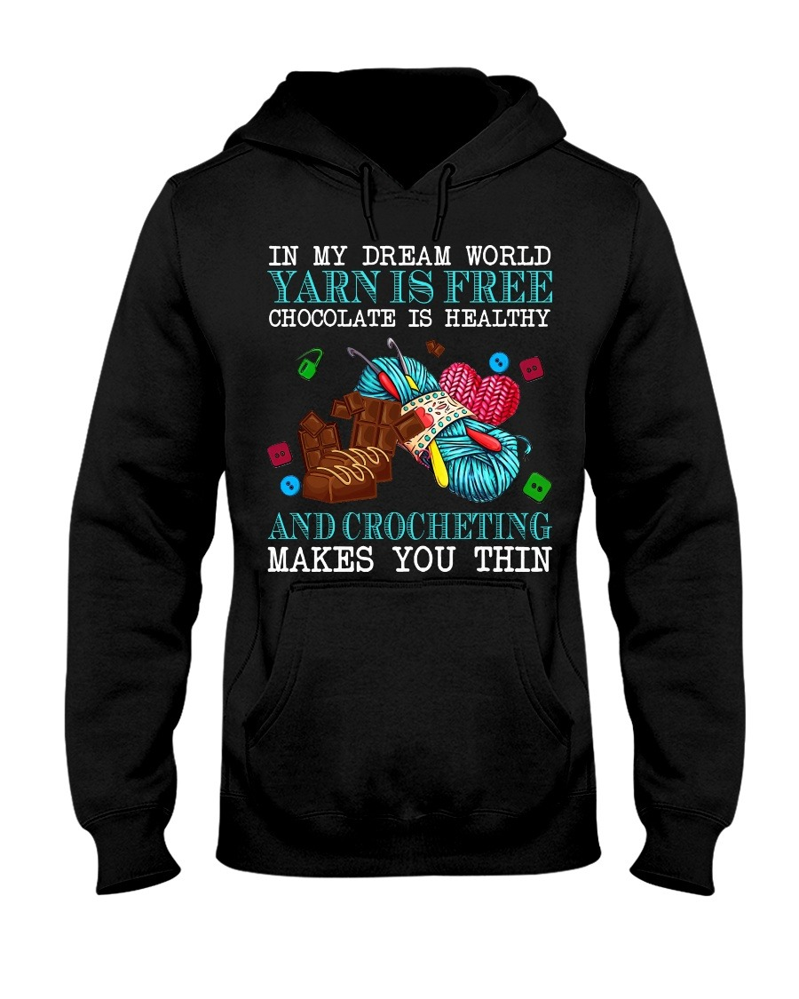 In My Dream World Yarn Is Free Chocolate Is Healthy And Crocheting Makes You Thin Hoodie