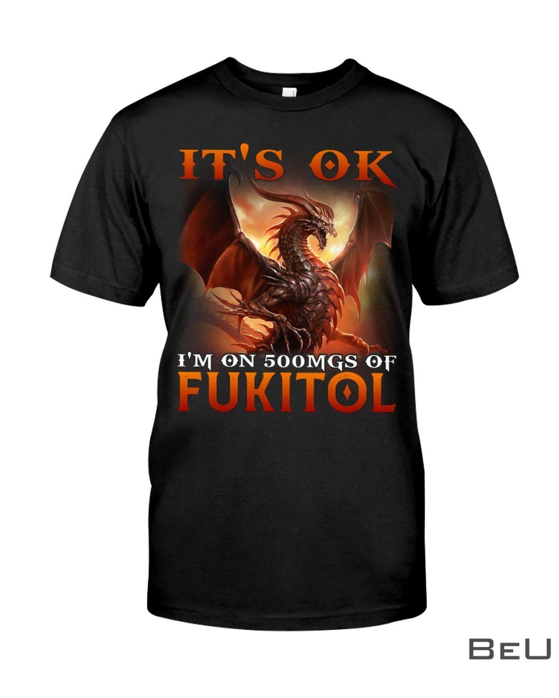 It's Ok I'm On 500MGS Of Fukitol Dragon Shirt