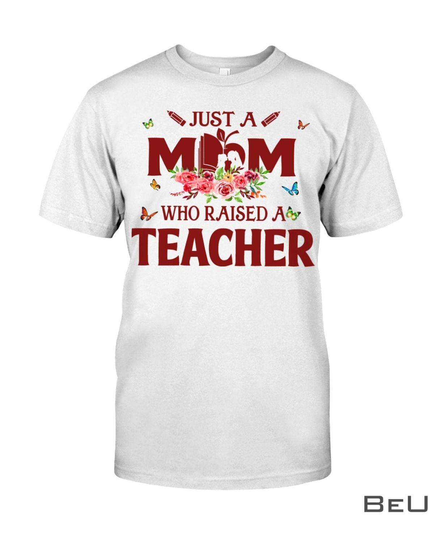 Just A Mom Who Raised A Teacher Shirt
