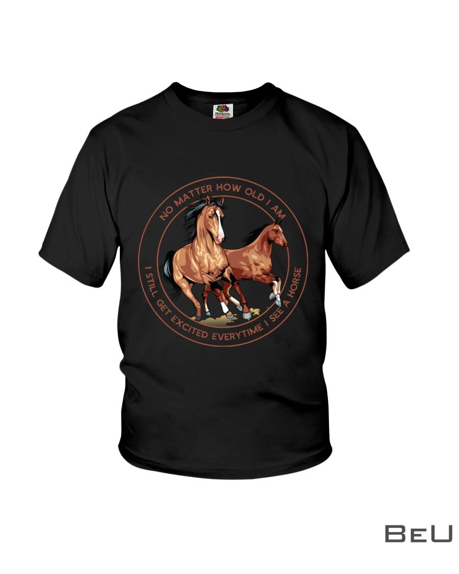 No Matter How Old I Am I Still Get Excited Everytime I See A Horse Shirt4