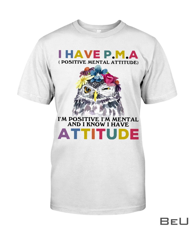 Owl I have PMA Positive Mental Attitude I'm Positive I'm Mental And I Know I Have Attitude Shirt