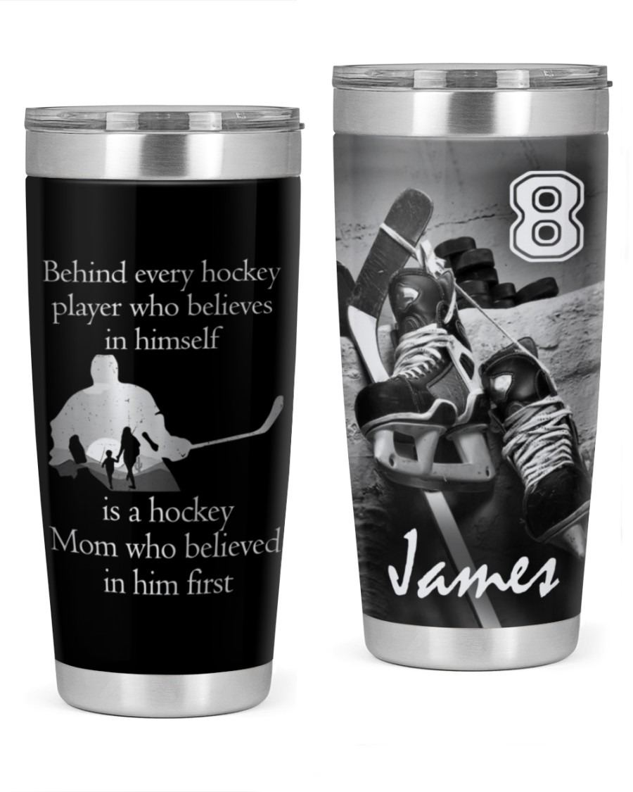 Personalized Behind Every Hockey Player Who Believes In Himself Is A Hockey Mom Who Believed In Him First Tumbler