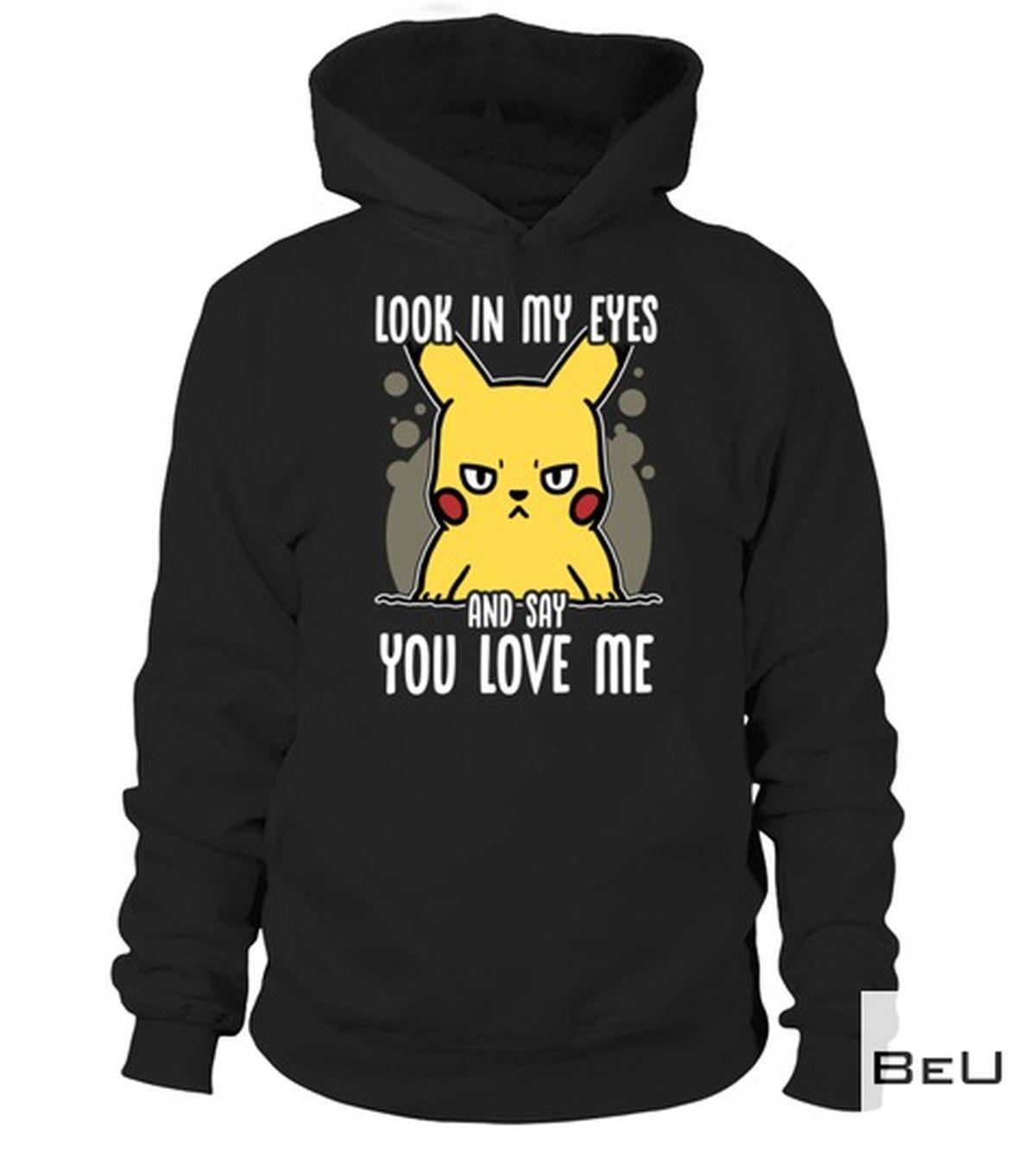 Best Gift Pikachu Look In My Eye And Say You Love Me Shirt, hoodie, tank top