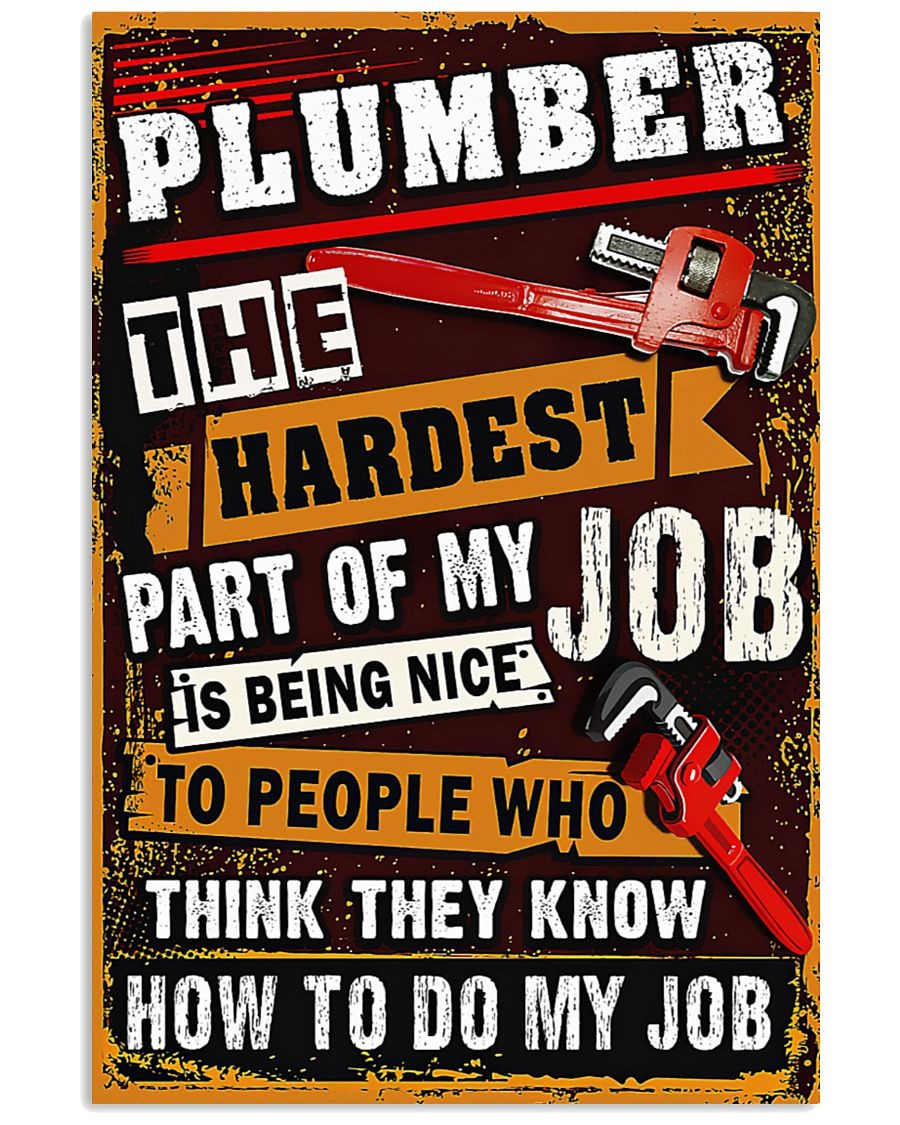Plumber The Hardest Part Of My Job Is Being Nice To People Who Think They Know How To Do My Job Poster