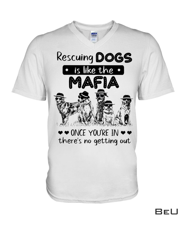 Rescuing Dogs Is Like The Mafia Shirt b