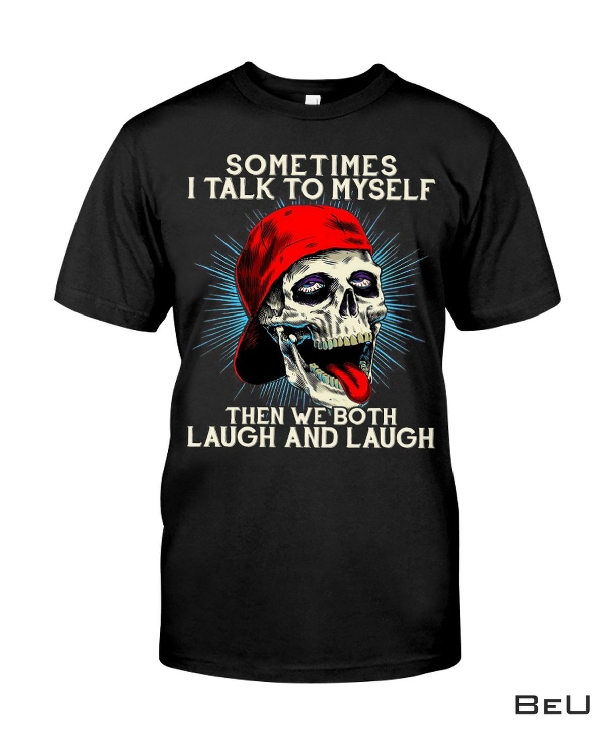 Skull Sometime I Talk To Myself Then We Both Laugh And Laugh Shirt, hoodie, tank top