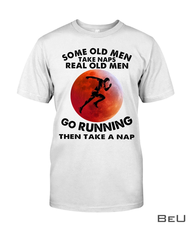 Some Old Men Take Naps Real Old Men Go Running Then Take A Nap Shirt