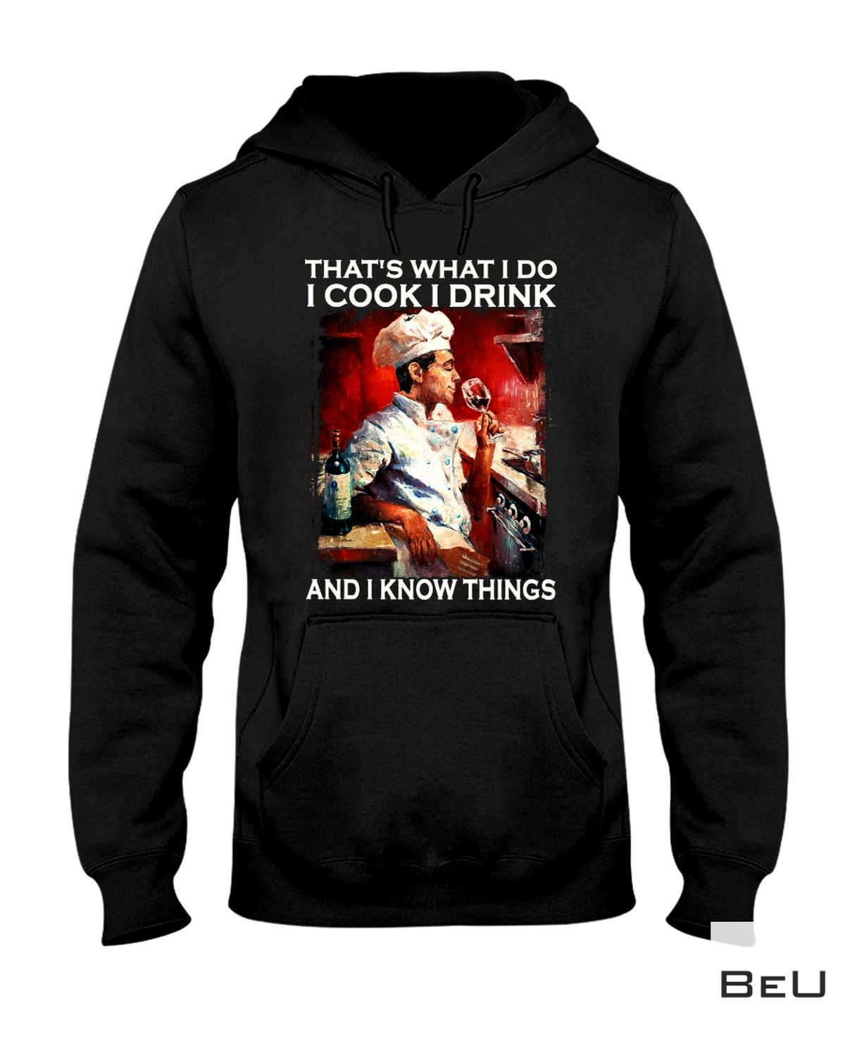 That's What I Do I Cook I Drink And I Know Things Shirt x