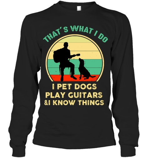 That's what I do I pet dogs play guitars and I know things sweatshit