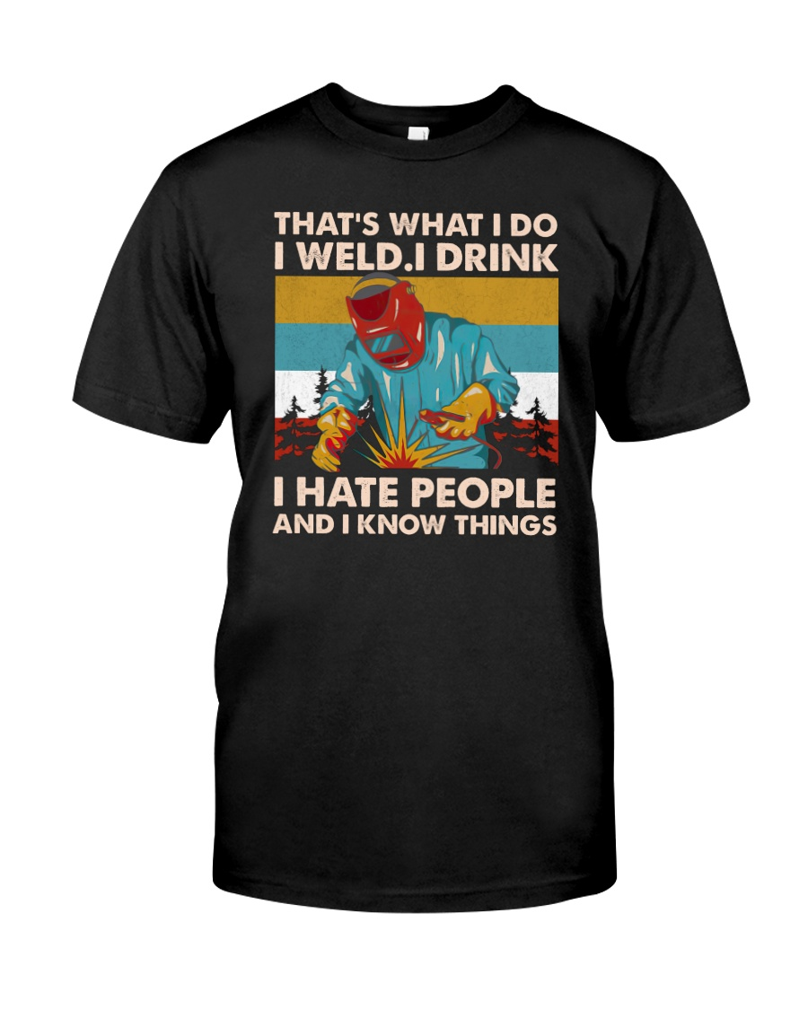 That's what I do I weld I drink I hate people and I know things shirt