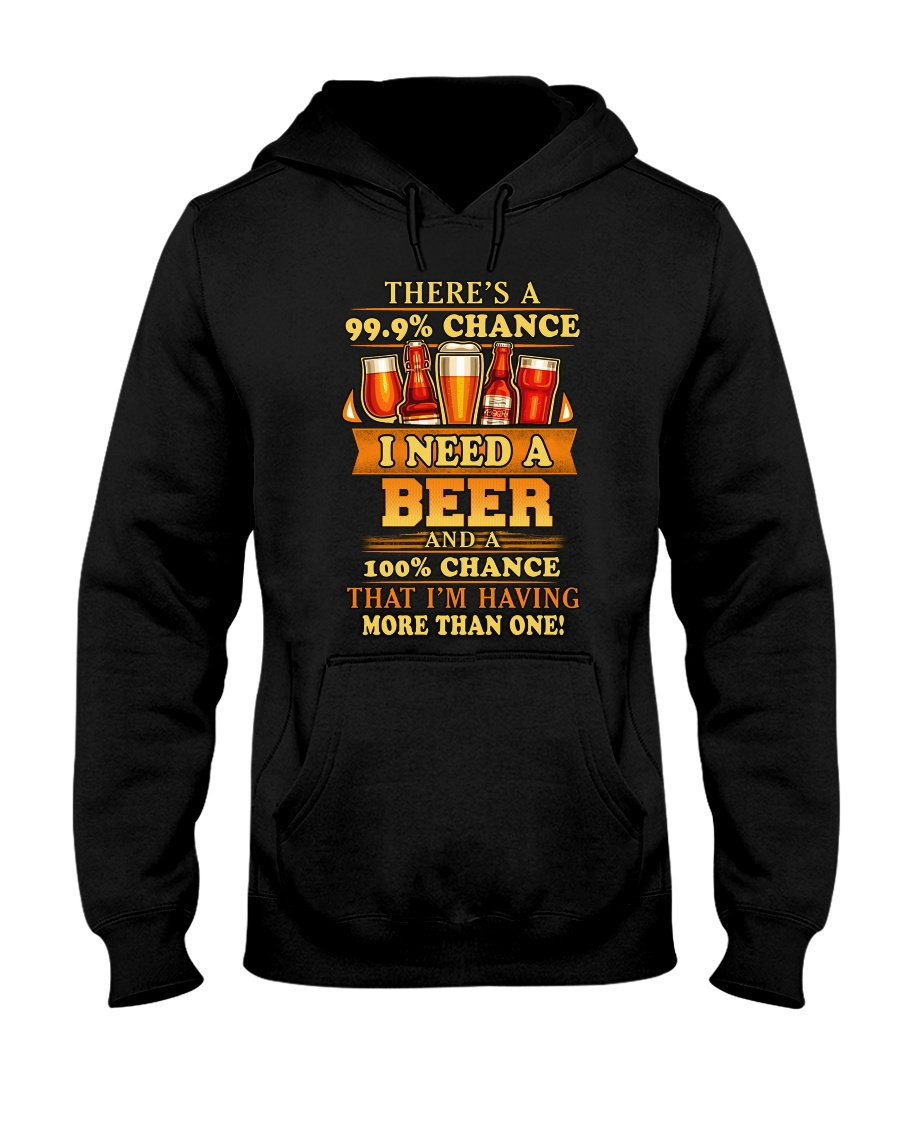 There's A 99.9% Chance I Need A Beer And A 100% That I'm Having More Than One hoodie