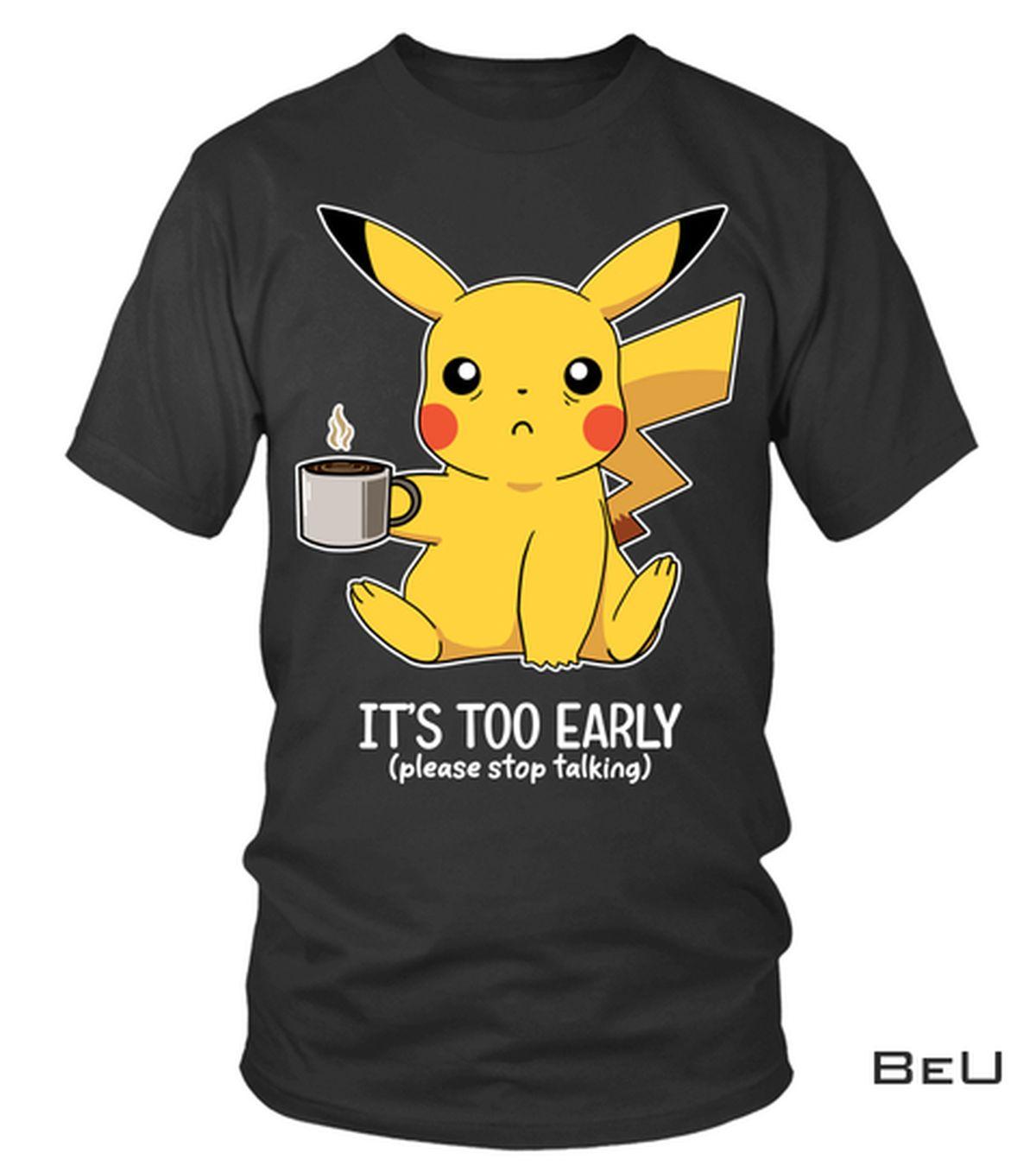Pokemon Pikachu It's Too Early Please Stop Talking Shirt