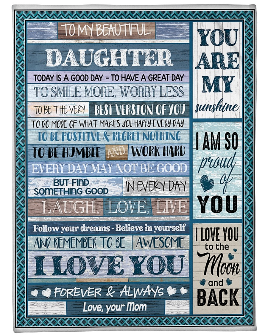 To my beautiful daughter Today is a good day to have a greate day I love you Mom fleece blanket