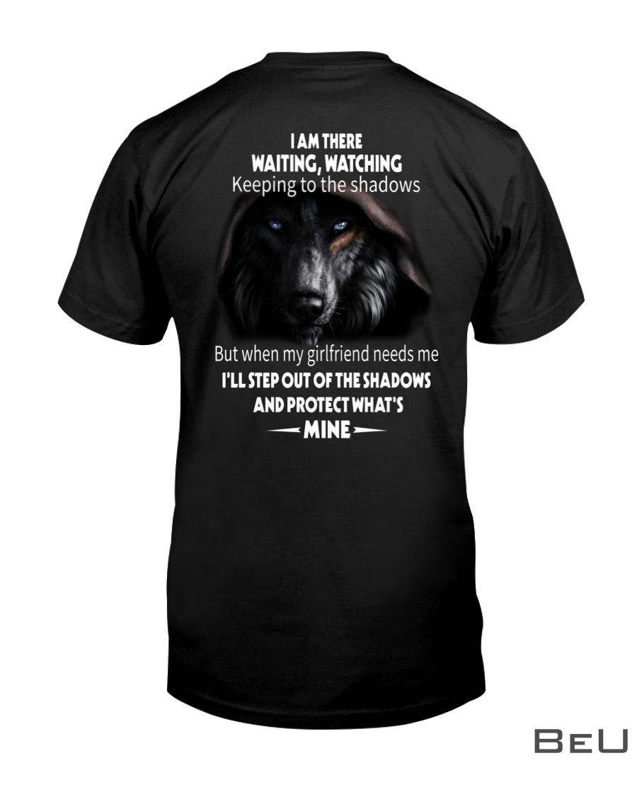 Wolf I am there waiting watching keeping to the shadows but when my girlfriends needs me shirt