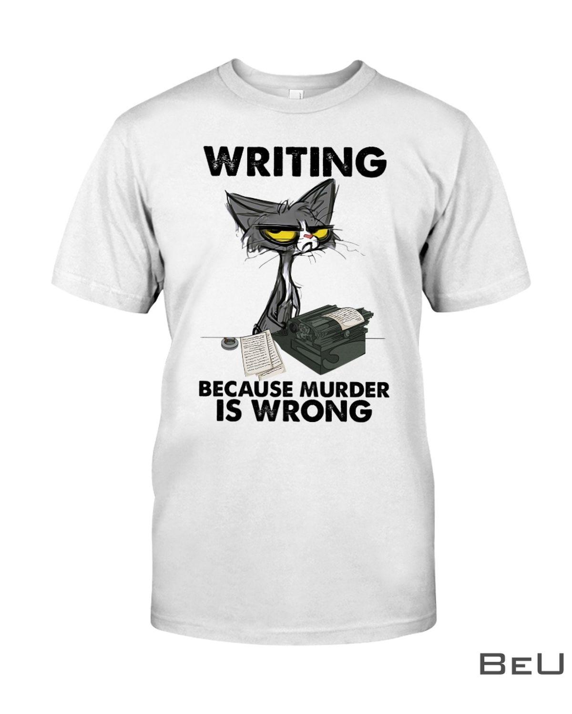 Writing Because Murder Is Wrong Shirt