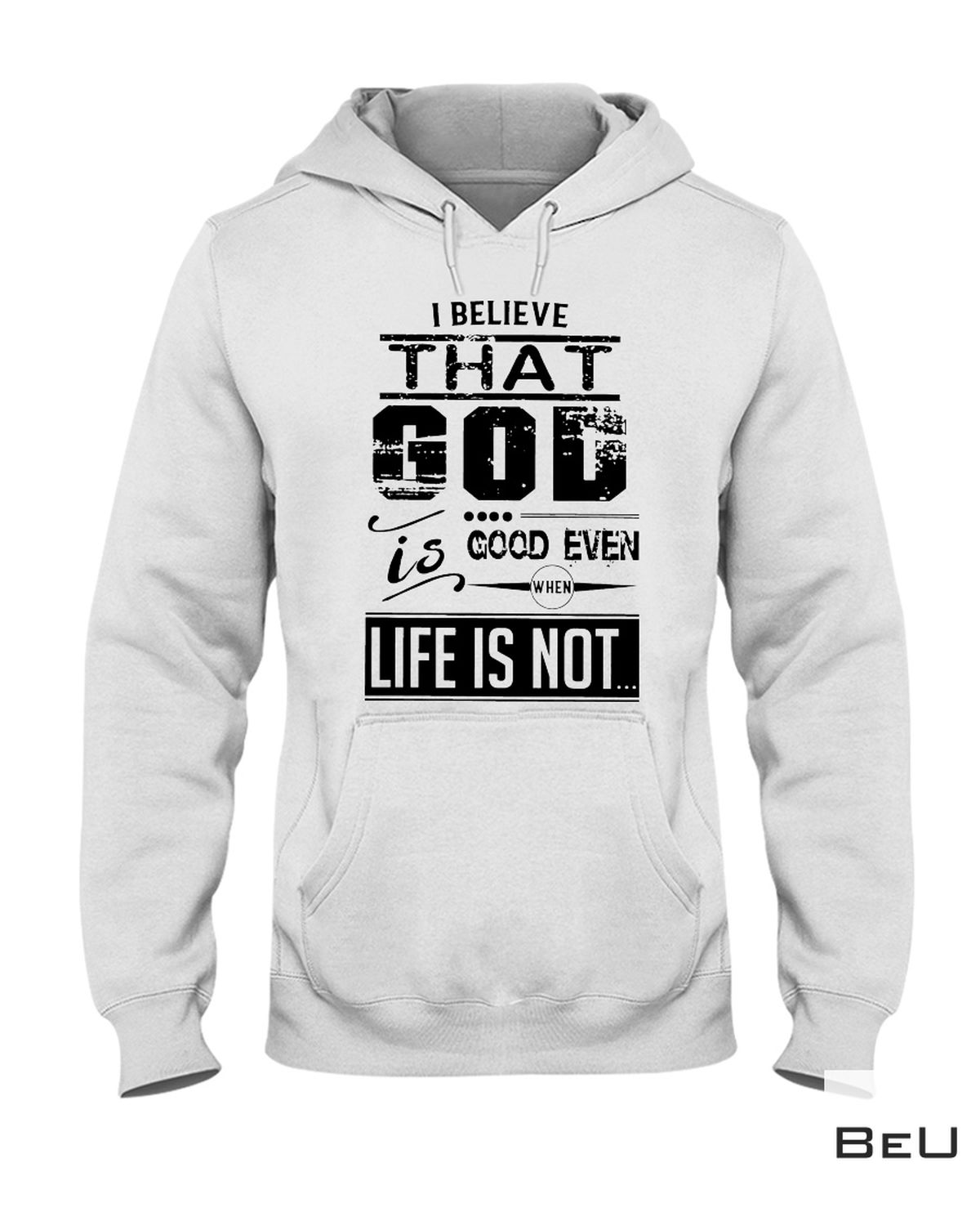 Great Quality I Believe That God Is Good Even When Life Is Not Shirt, hoodie, tank top