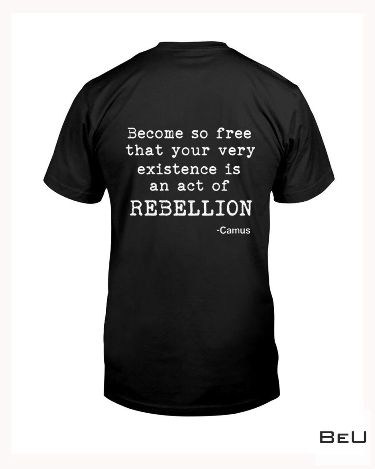 Become So Free That Your Very Existence Is An Act Of Rebellion - Camus Shirt