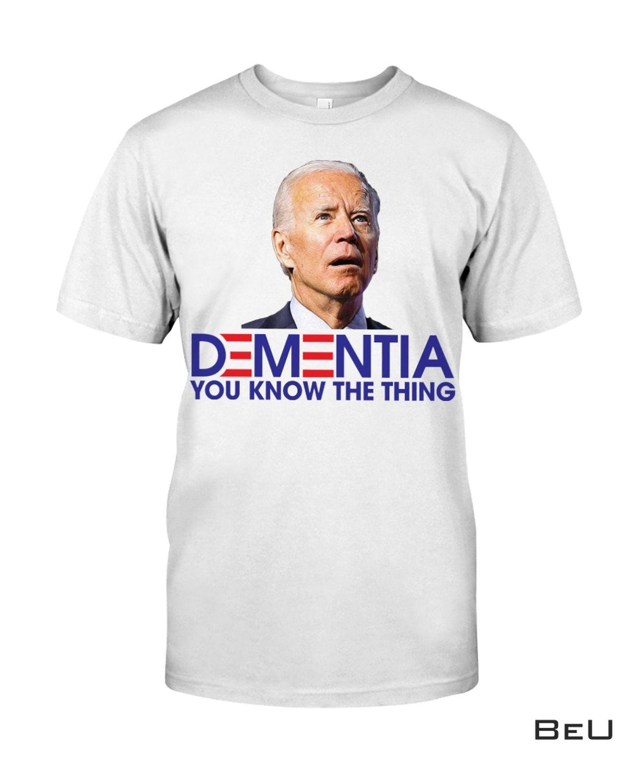 Dementia You Know The Thing Joe Biden Shirt, hoodie, tank top