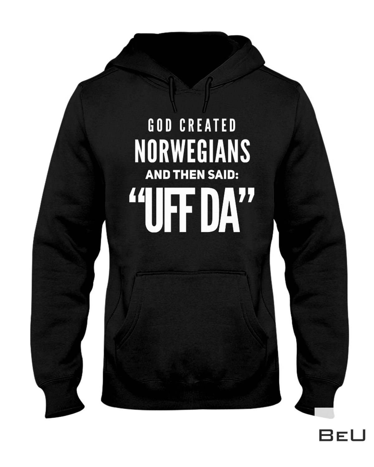 Only For Fan God Created Norwegians And Then Said Uff Da Shirt, hoodie