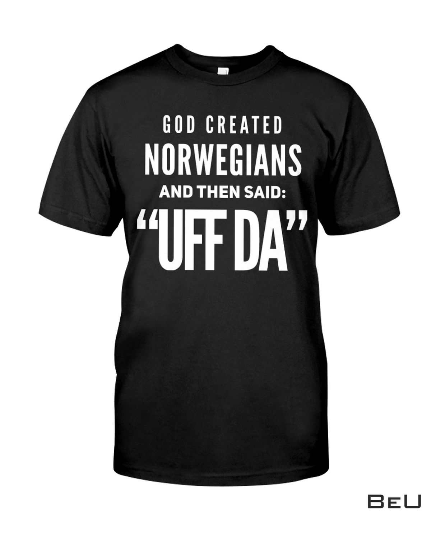 Sale Off God Created Norwegians And Then Said Uff Da Shirt, hoodie