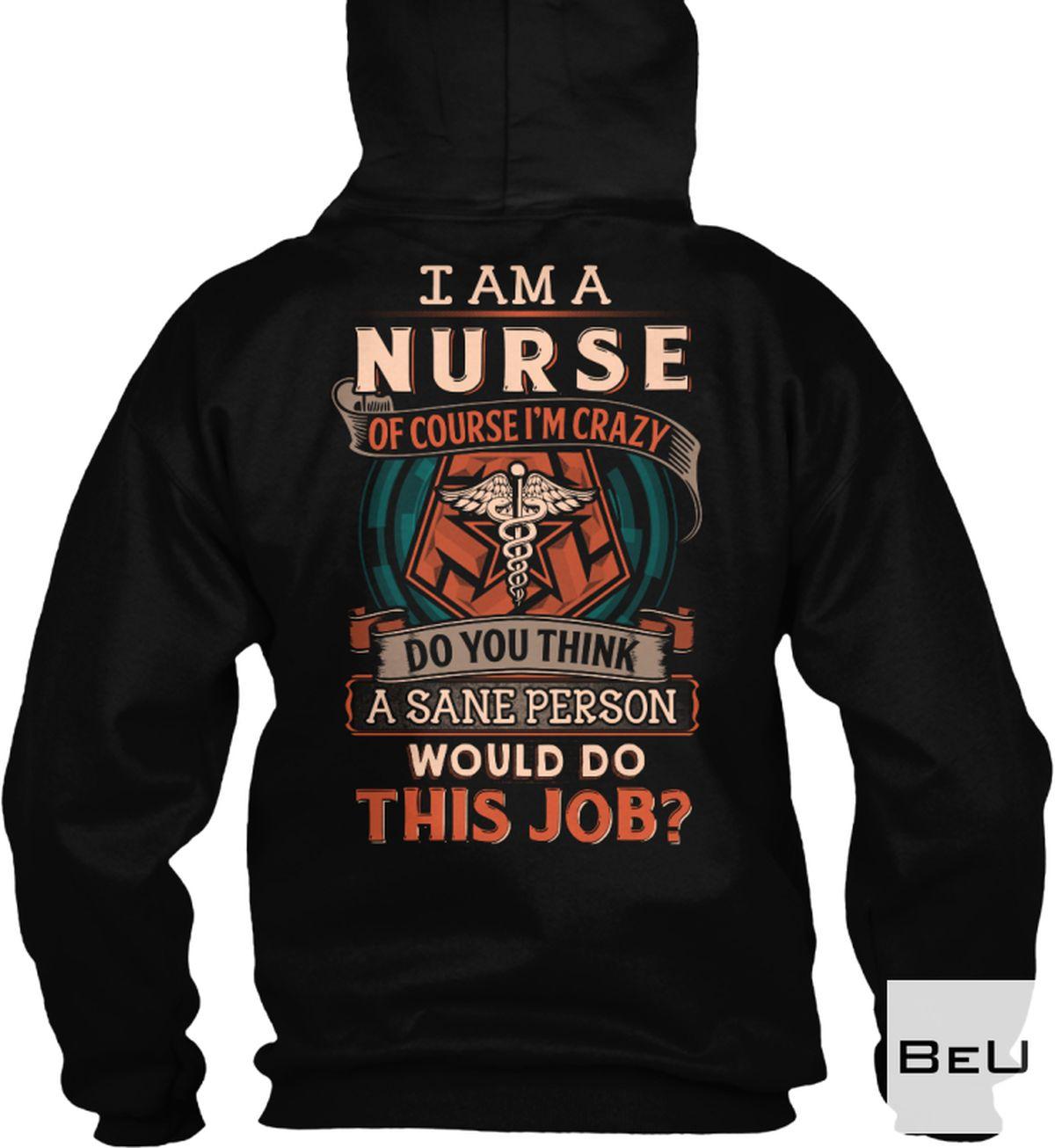 Where To Buy I Am A Nurse Of Course I'm Crazy Do You Think A Sane Person Would Do This Job Shirt