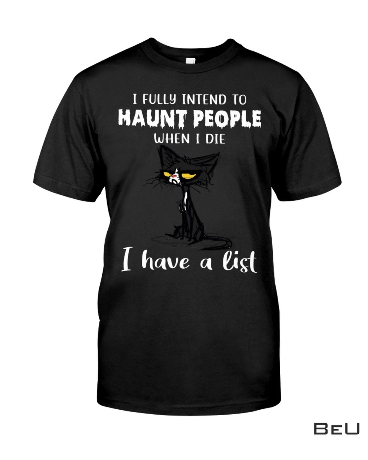 I Fully Intend To Haunt People When I Die I Have A List Black Cat Shirt