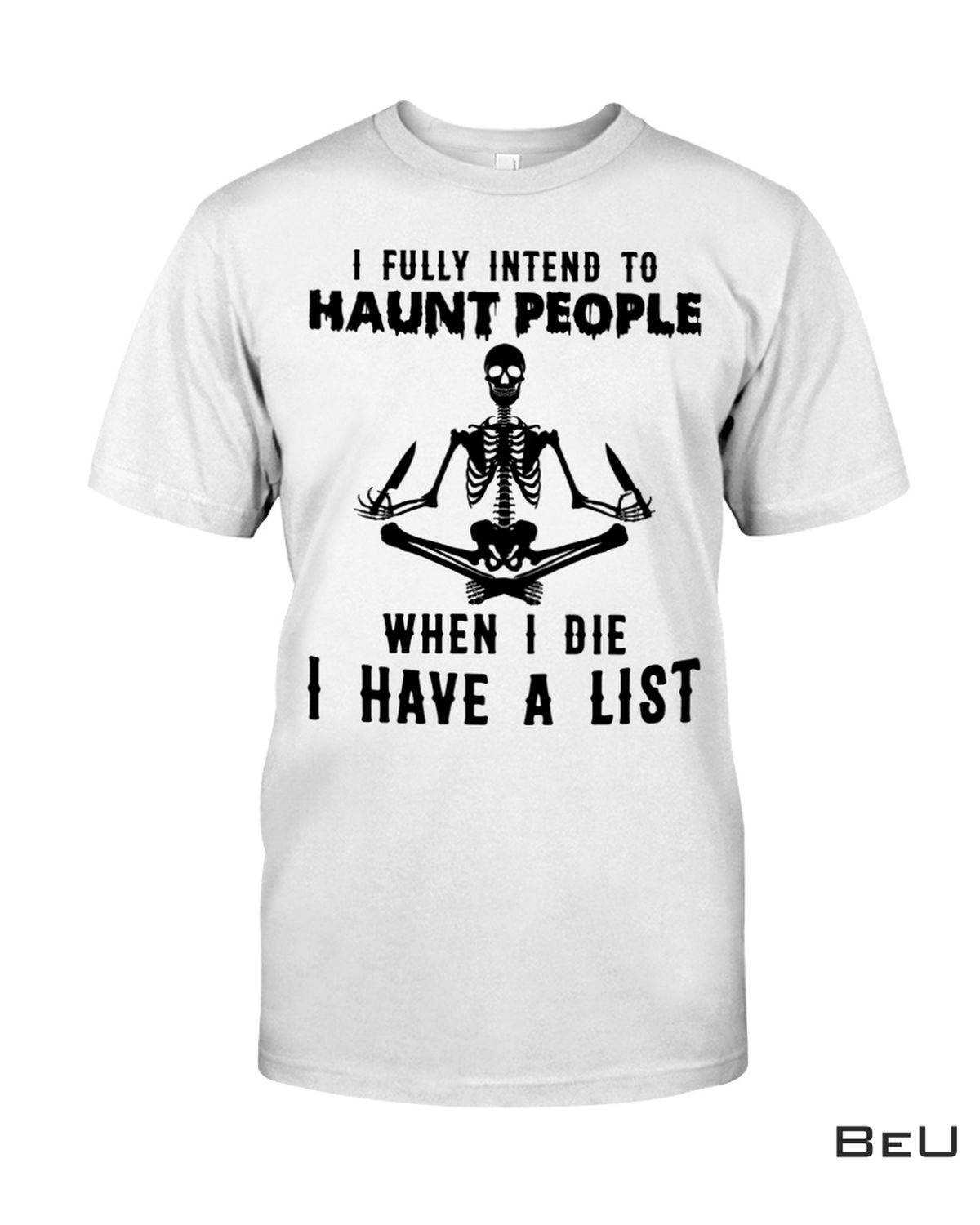 I Fully Intend To Haunt People When I Die I Have A List Skeleton shirt, hoodie, tank top