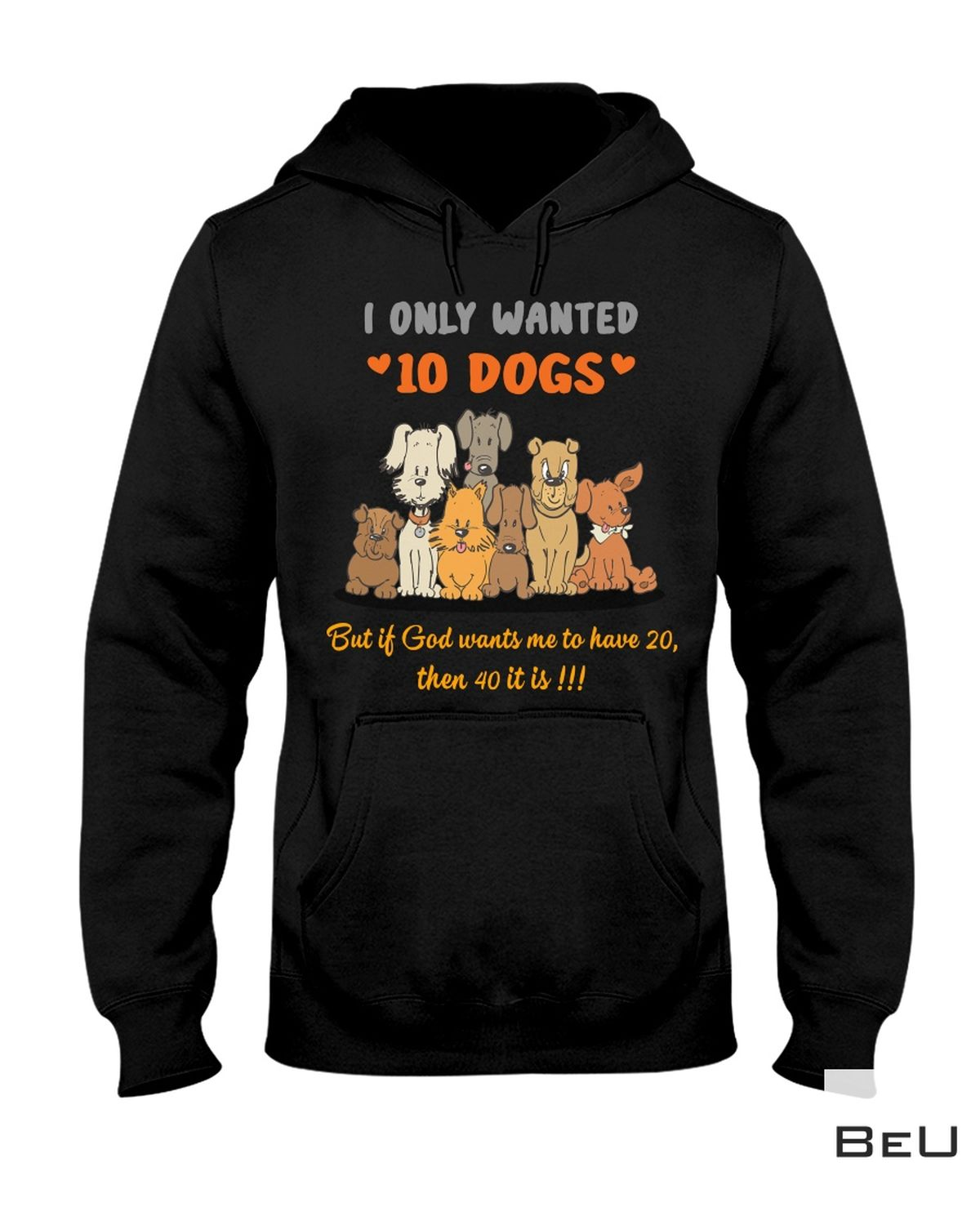 Excellent I Only Wanted 10 Dogs But If God Wants Me To Have 20 Shirt, hoodie, tank top