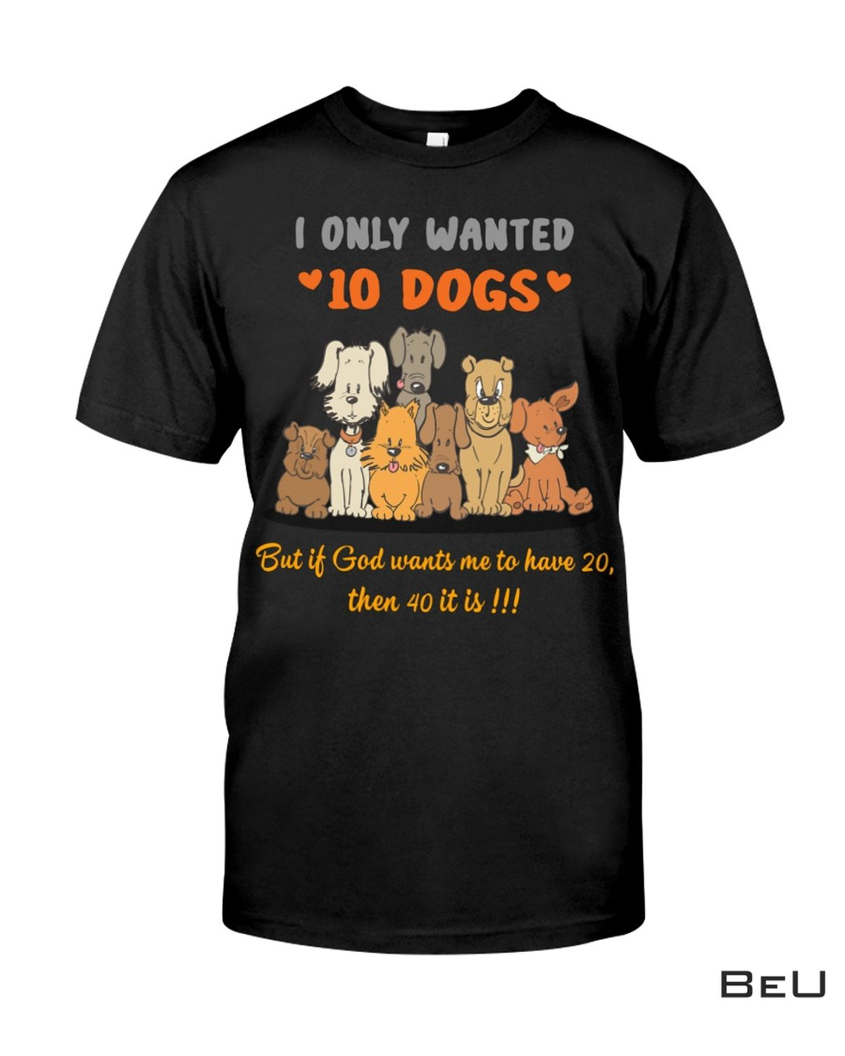 I Only Wanted 10 Dogs But If God Wants Me To Have 20 Then 40 It Is Shirt, hoodie, tank top