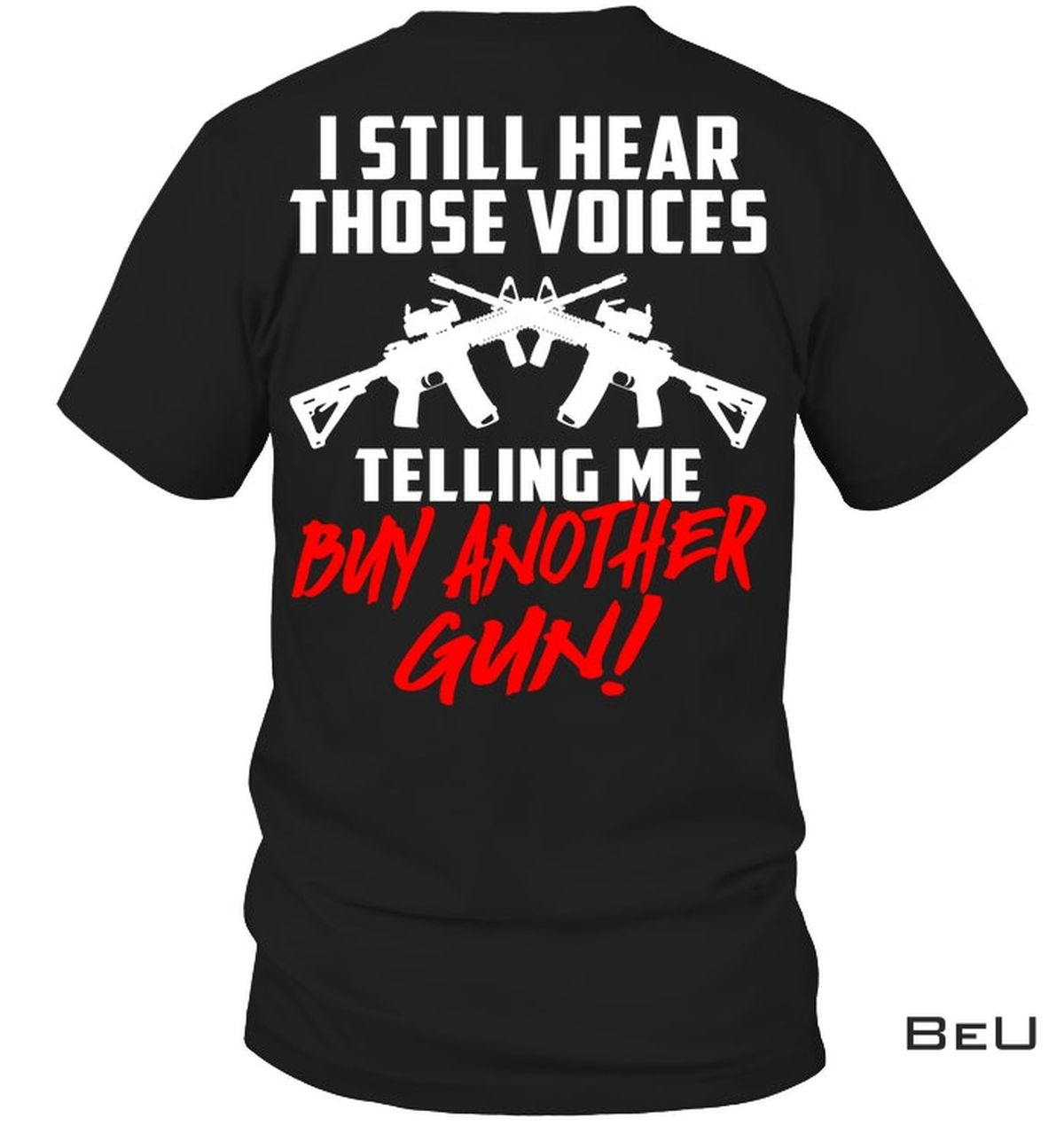 I Still Hear Those Voices Telling Me Buy Another Gun Shirt