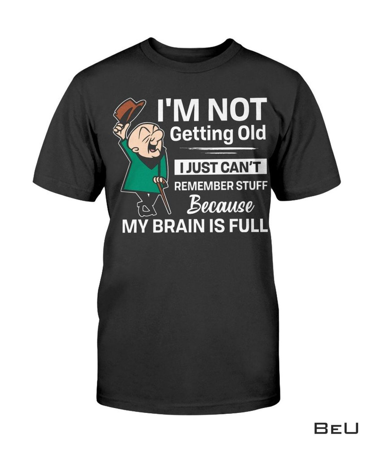 I'm Not Getting Old, I Just Can't Remember Stuff Because My Brain Is Full Shirt
