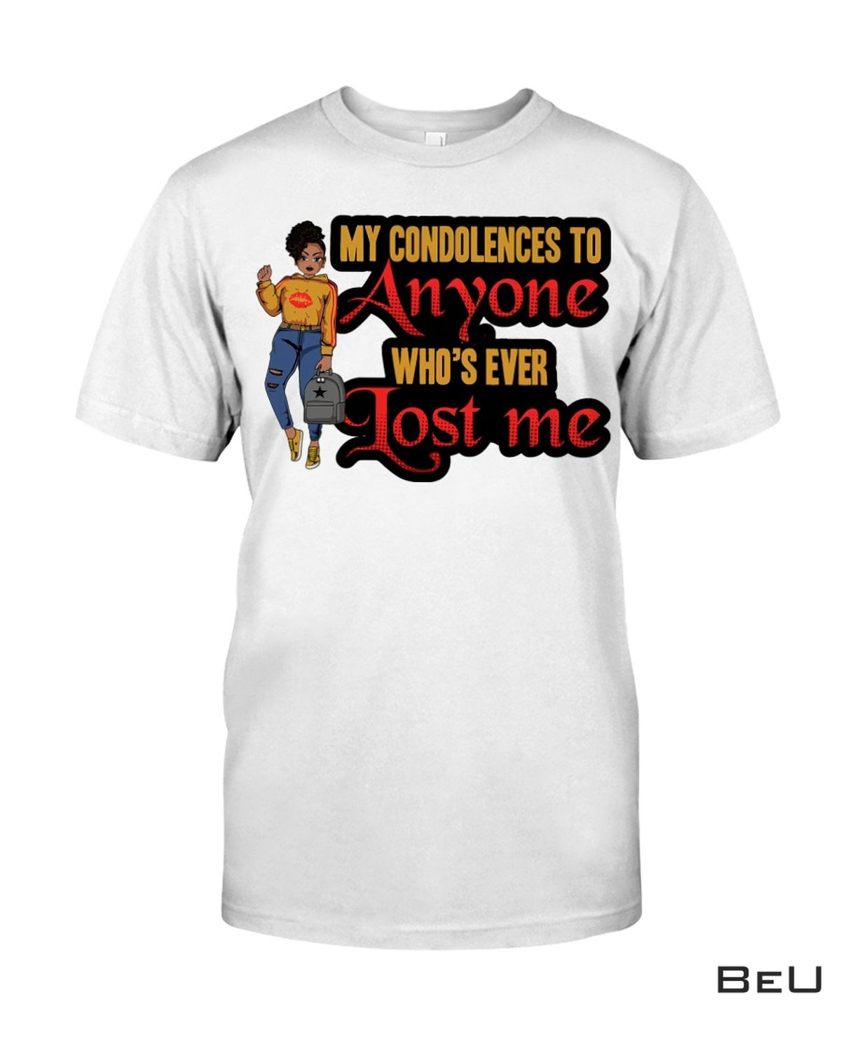 My Condolences To Anyone Who's Ever Lost Me Shirt