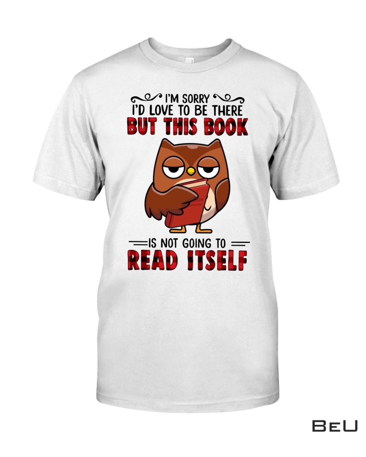 Owl I'm Sorry I'd Love To Be There But This Book Is Not Going To Read Itself Shirt, hoodie, tank top