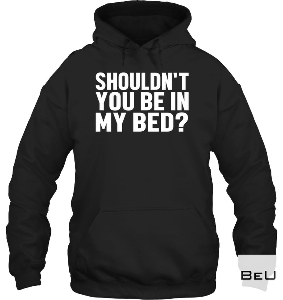 Us Store Shouldn't You In My Bed? Shirt