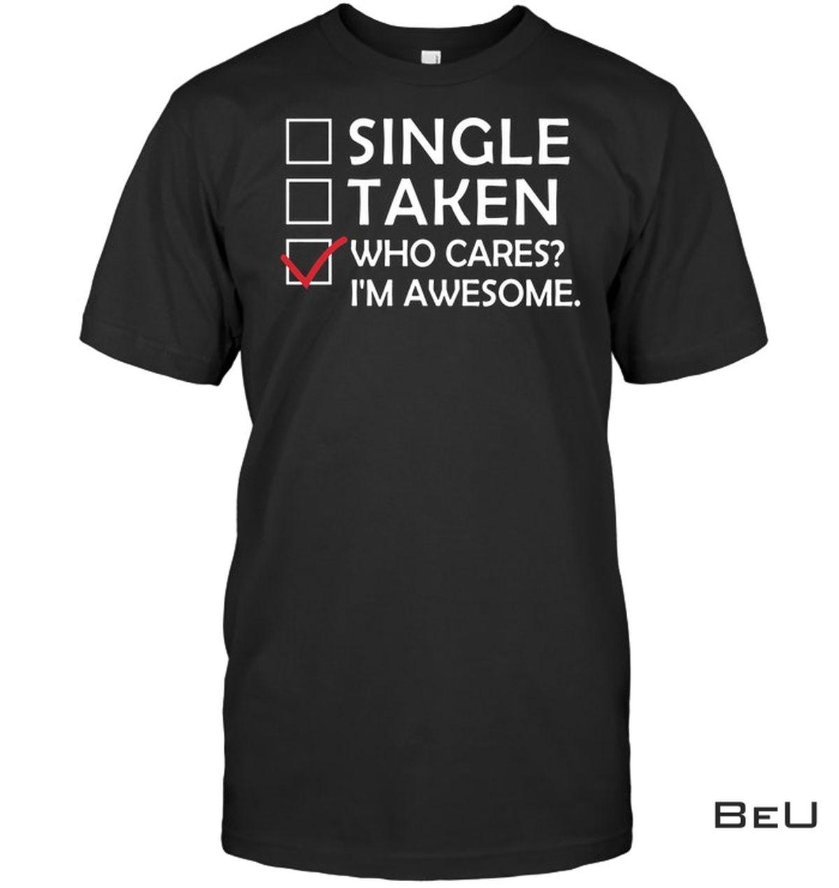 Single Taken Who Cares I'm Awesome Shirt