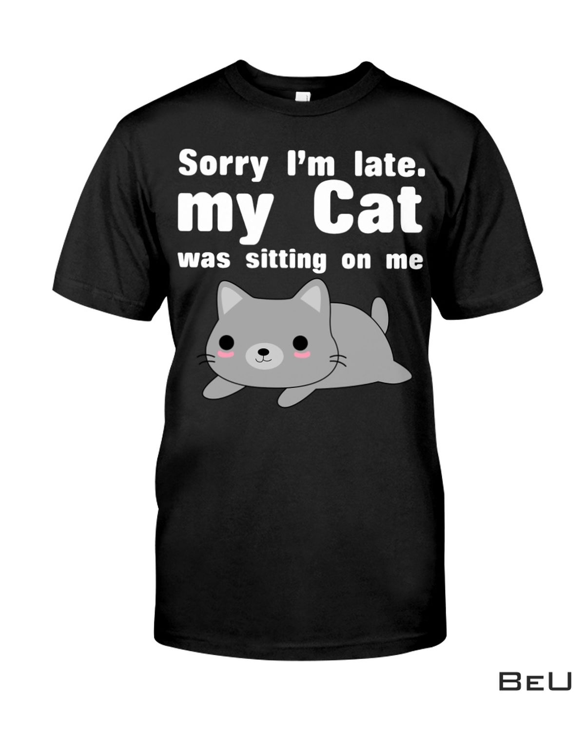 Sorry I'm Late My Cat Was Sitting On Me Shirt, hoodie, tank top