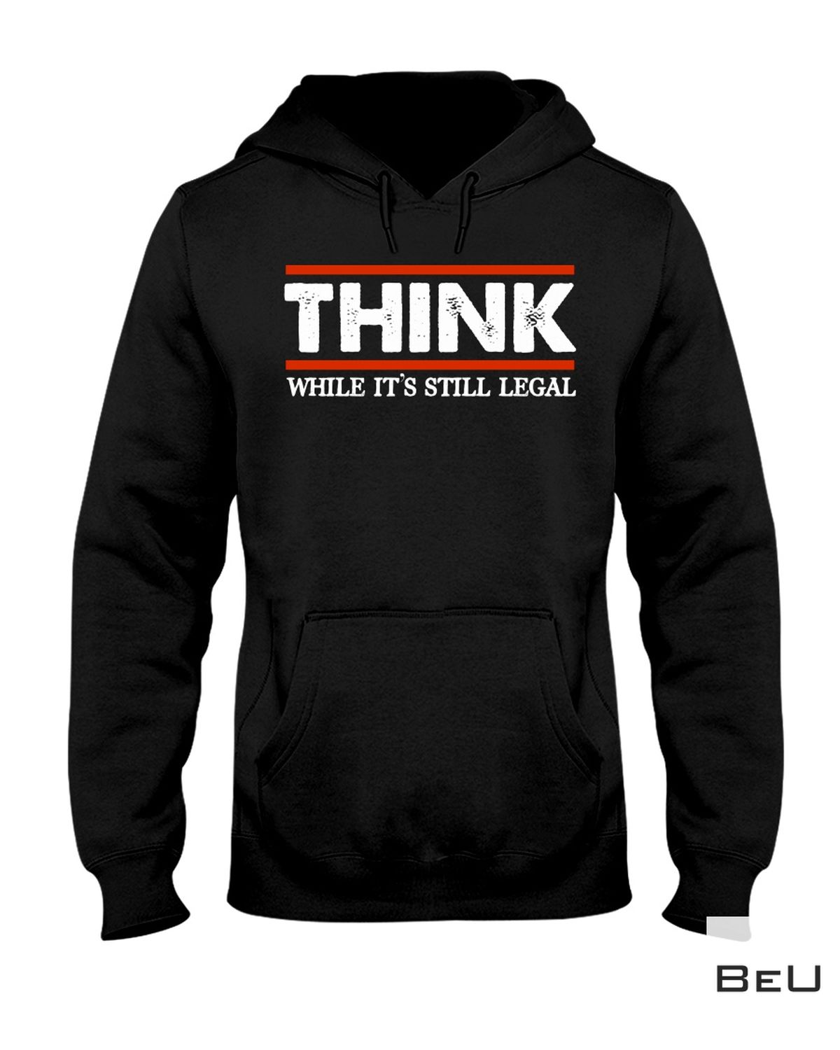 Great Think While It's Still Legal Shirt