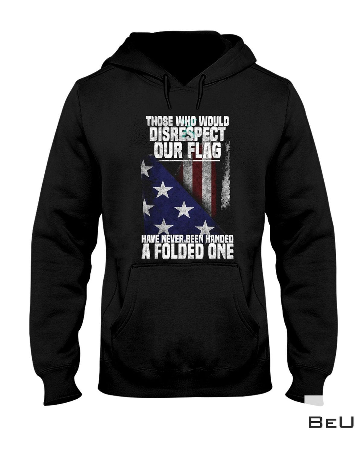 Best Gift Those Who Would Disrespect Our Flag Have Never Been Handed A Folded One Shirt
